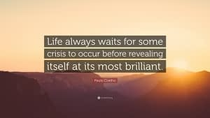 """""""Life always waits for some crisis to occur before revealing itself at its most brilliant."""""""
