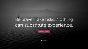 """""""Be brave. Take risks. Nothing can substitute experience."""""""