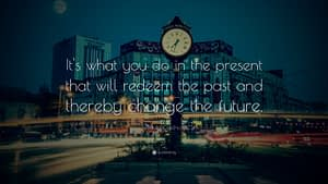 """""""It's what you do in the present that will redeem the past and thereby change the future."""""""