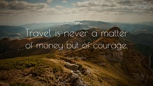"""""""Travel is never a matter of money but of courage."""""""