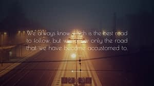 """""""We always know which is the best road to follow, but we follow only the road that we have become accustomed to."""""""
