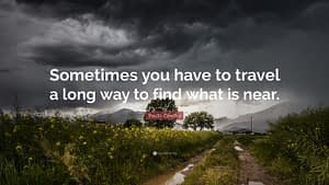 """""""Sometimes you have to travel a long way to find what is near"""""""