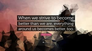 """""""When we strive to become better than we are, everything around us becomes better, too."""""""