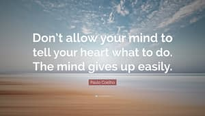 """""""Don't allow your mind to tell your heart what to do. The mind gives up easily."""""""