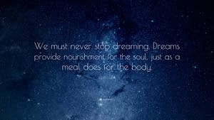 """""""We must never stop dreaming. Dreams provide nourishment for the soul, just as a meal does for the body."""""""