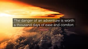 """""""The danger of an adventure is worth a thousand days of ease and comfort."""""""