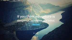 """""""If you think adventure is dangerous, try routine; it is lethal."""""""